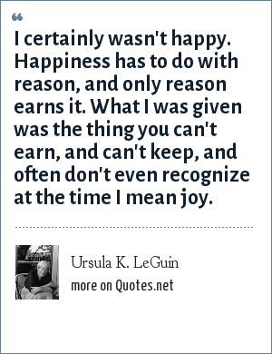 Ursula K. LeGuin: I certainly wasn't happy. Happiness has to do with reason, and only reason earns it. What I was given was the thing you can't earn, and can't keep, and often don't even recognize at the time I mean joy.