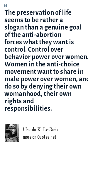 Ursula K. LeGuin: The preservation of life seems to be rather a slogan than a genuine goal of the anti-abortion forces what they want is control. Control over behavior power over women. Women in the anti-choice movement want to share in male power over women, and do so by denying their own womanhood, their own rights and responsibilities.
