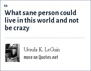 Ursula K. LeGuin: What sane person could live in this world and not be crazy