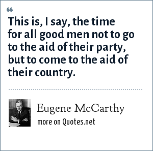 Eugene McCarthy: This is, I say, the time for all good men not to go to the aid of their party, but to come to the aid of their country.