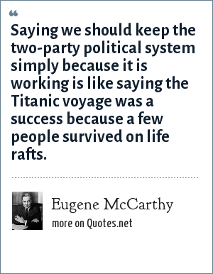 Eugene McCarthy: Saying we should keep the two-party political system simply because it is working is like saying the Titanic voyage was a success because a few people survived on life rafts.