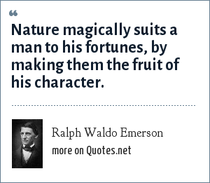 Ralph Waldo Emerson: Nature magically suits a man to his fortunes, by making them the fruit of his character.