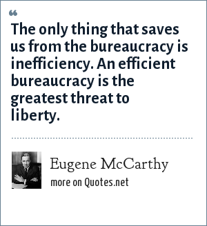 Eugene McCarthy: The only thing that saves us from the bureaucracy is inefficiency. An efficient bureaucracy is the greatest threat to liberty.