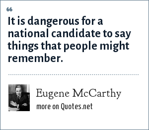 Eugene McCarthy: It is dangerous for a national candidate to say things that people might remember.