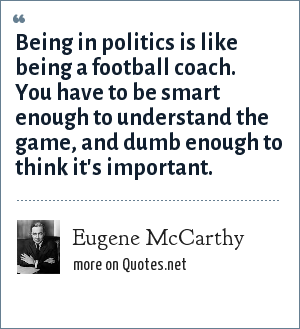 Eugene McCarthy: Being in politics is like being a football coach. You have to be smart enough to understand the game, and dumb enough to think it's important.