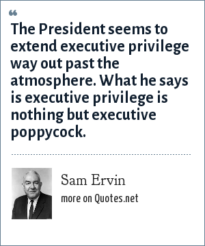 Sam Ervin: The President seems to extend executive privilege way out past the atmosphere. What he says is executive privilege is nothing but executive poppycock.