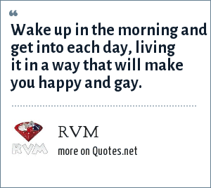 RVM: Wake up in the morning and get into each day, living it in a way that will make you happy and gay.