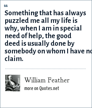 William Feather: Something that has always puzzled me all my life is why, when I am in special need of help, the good deed is usually done by somebody on whom I have no claim.