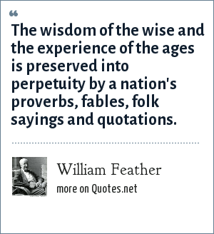 William Feather: The wisdom of the wise and the experience of the ages is preserved into perpetuity by a nation's proverbs, fables, folk sayings and quotations.