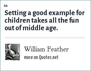 William Feather: Setting a good example for children takes all the fun out of middle age.