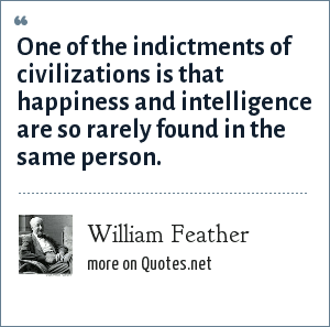 William Feather: One of the indictments of civilizations is that happiness and intelligence are so rarely found in the same person.