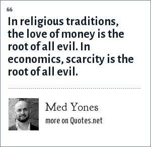 """an analysis of the concept of money as the root of all evil (10) for the love of money is the root of all evil —some would water down this strong expression by translating the greek words by """"a root of all evil,"""" instead of """"the root,"""" making this alteration on the ground of the article not being prefixed to the greek word rendered """"root."""