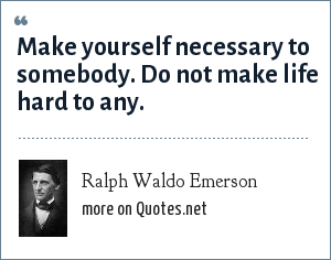 Ralph Waldo Emerson: Make yourself necessary to somebody. Do not make life hard to any.