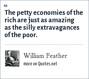 William Feather: The petty economies of the rich are just as amazing as the silly extravagances of the poor.