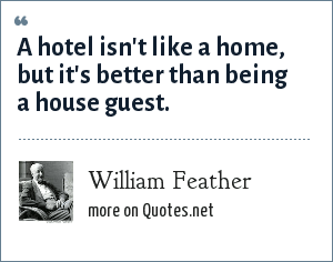 William Feather: A hotel isn't like a home, but it's better than being a house guest.
