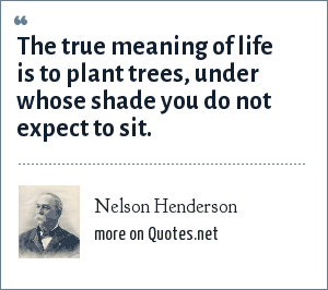 Nelson Henderson: The true meaning of life is to plant trees, under whose shade you do not expect to sit.