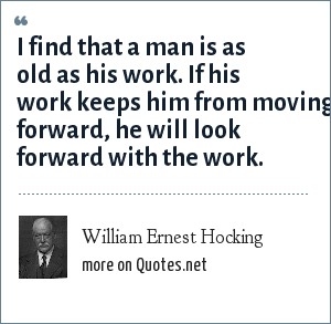 William Ernest Hocking: I find that a man is as old as his work. If his work keeps him from moving forward, he will look forward with the work.