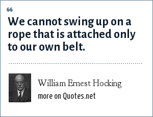 William Ernest Hocking: We cannot swing up on a rope that is attached only to our own belt.