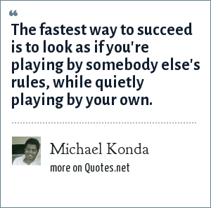 Michael Konda: The fastest way to succeed is to look as if you're playing by somebody else's rules, while quietly playing by your own.