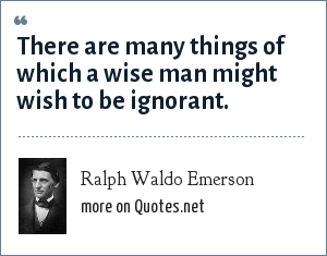 Ralph Waldo Emerson: There are many things of which a wise man might wish to be ignorant.