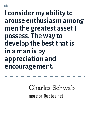 Charles Schwab: I consider my ability to arouse enthusiasm among men the greatest asset I possess. The way to develop the best that is in a man is by appreciation and encouragement.