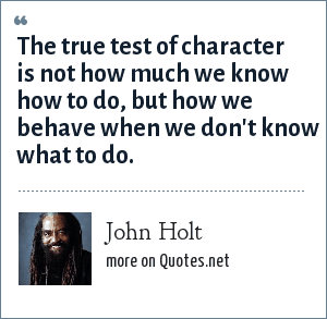 John Holt: The true test of character is not how much we know how to do, but how we behave when we don't know what to do.