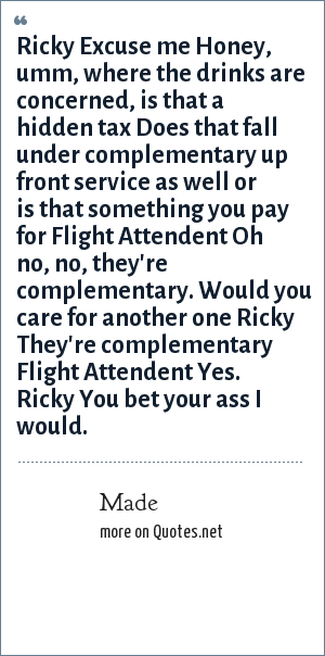 Made: Ricky Excuse me Honey, umm, where the drinks are concerned, is that a hidden tax Does that fall under complementary up front service as well or is that something you pay for Flight Attendent Oh no, no, they're complementary. Would you care for another one Ricky They're complementary Flight Attendent Yes. Ricky You bet your ass I would.