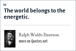 Ralph Waldo Emerson: The world belongs to the energetic.
