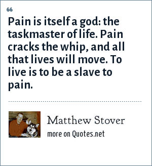 Matthew Stover: Pain is itself a god: the taskmaster of life. Pain cracks the whip, and all that lives will move. To live is to be a slave to pain.