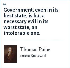 Thomas Paine: Government, even in its best state, is but a necessary evil in its worst state, an intolerable one.