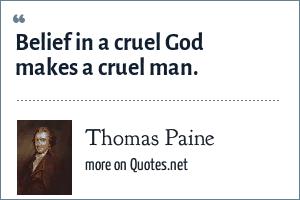 Thomas Paine: Belief in a cruel God makes a cruel man.