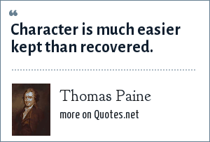 Thomas Paine: Character is much easier kept than recovered.