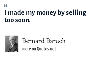 Bernard Baruch: I made my money by selling too soon.