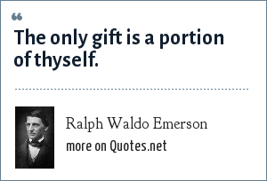 Ralph Waldo Emerson: The only gift is a portion of thyself.