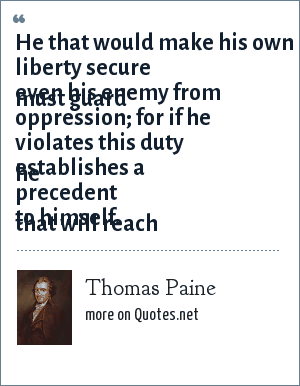 Thomas Paine: He that would make his own liberty secure must guard even his enemy from oppression for if he violates this duty he establishes a precedent that will reach to himself.
