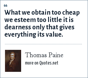 Thomas Paine: What we obtain too cheap we esteem too little it is dearness only that gives everything its value.
