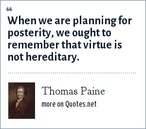 Thomas Paine: When we are planning for posterity, we ought to remember that virtue is not hereditary.