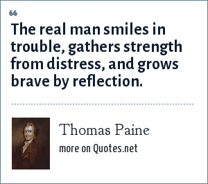Thomas Paine: The real man smiles in trouble, gathers strength from distress, and grows brave by reflection.