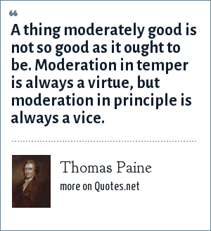 Thomas Paine: A thing moderately good is not so good as it ought to be. Moderation in temper is always a virtue, but moderation in principle is always a vice.