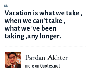 Fardan Akhter: Vacation is what we take , when we can't take , what we 've been taking ,any longer.