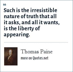 Thomas Paine: Such is the irresistible nature of truth that all it asks, and all it wants, is the liberty of appearing.