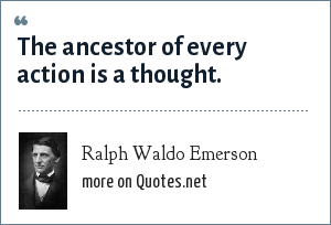 Ralph Waldo Emerson: The ancestor of every action is a thought.