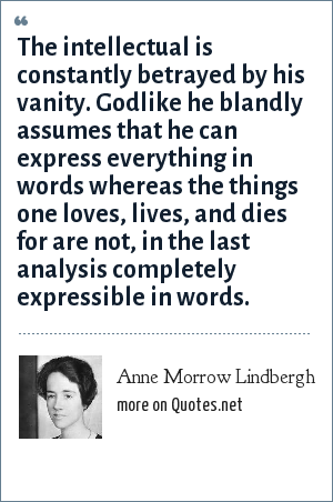 Anne Morrow Lindbergh: The intellectual is constantly betrayed by his vanity. Godlike he blandly assumes that he can express everything in words whereas the things one loves, lives, and dies for are not, in the last analysis completely expressible in words.