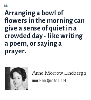 Anne Morrow Lindbergh: Arranging a bowl of flowers in the morning can give a sense of quiet in a crowded day - like writing a poem, or saying a prayer.