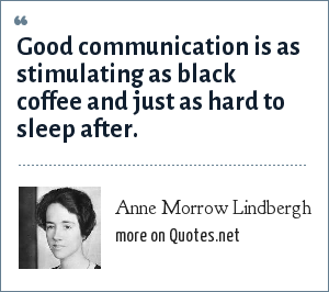 Anne Morrow Lindbergh: Good communication is as stimulating as black coffee and just as hard to sleep after.