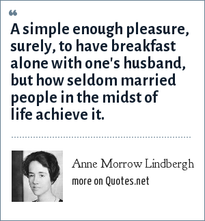 Anne Morrow Lindbergh: A simple enough pleasure, surely, to have breakfast alone with one's husband, but how seldom married people in the midst of life achieve it.