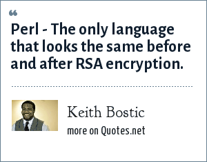 Keith Bostic: Perl - The only language that looks the same before and after RSA encryption.