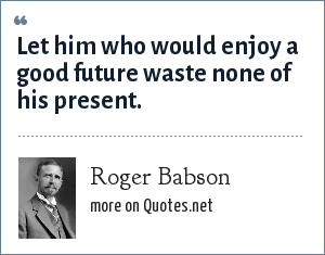 Roger Babson: Let him who would enjoy a good future waste none of his present.