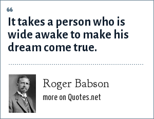 Roger Babson: It takes a person who is wide awake to make his dream come true.