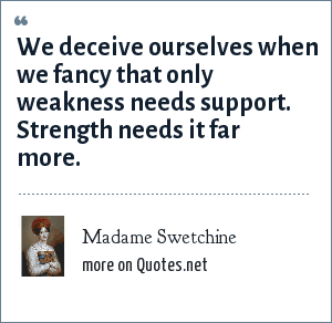 Madame Swetchine: We deceive ourselves when we fancy that only weakness needs support. Strength needs it far more.
